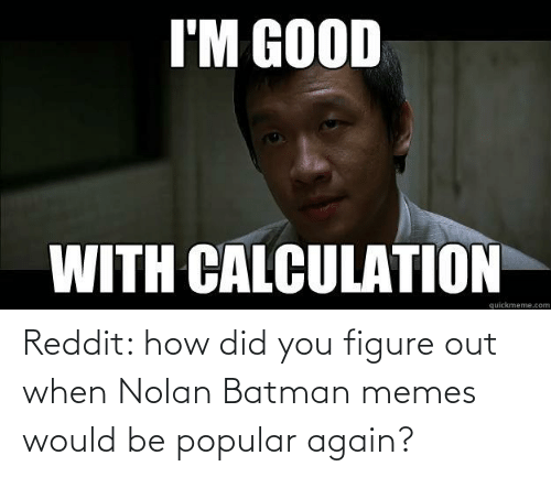 Calculation: I'M GOOD  WITH CALCULATION  quickmeme.com Reddit: how did you figure out when Nolan Batman memes would be popular again?