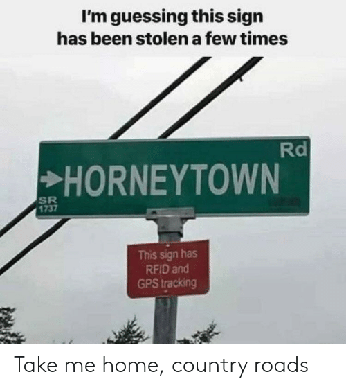 take me home country roads: I'm guessing this sign  has been stolen a few times  HORNEYTOWN  1737  This sign has  RFID and  GPS tracking Take me home, country roads