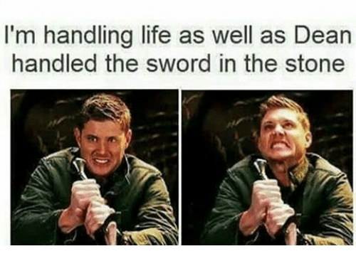 Life, Memes, and Sword: I'm handling life as well as Dean  handled the sword in the stone