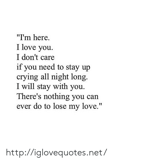 """Crying, Love, and I Love You: """"I'm here.  I love you.  I don't care  if you need to stay up  crying all night long.  I will stay with you.  There's nothing you can  ever do to lose my love."""" http://iglovequotes.net/"""