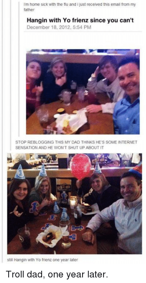 troll dad: im home sick with the flu and i just received this email from my  father  Hangin with Yo frienz since you can't  December 18, 2012, 5:54 PM  STOP REBLOGGING THIS MY DAD THINKS HE S SOME INTERNET  SENSATION AND HE WONT SHUT UP ABOUT IT  still Hangin with Yo frienz one year later Troll dad, one year later.