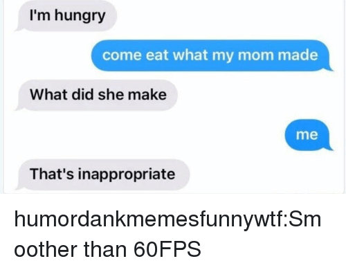 Smoother Than: I'm hungry  come eat what my mom made  What did she make  me  That's inappropriate humordankmemesfunnywtf:Smoother than 60FPS