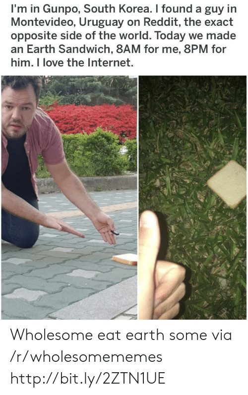 Internet, Love, and Reddit: I'm in Gunpo, South Korea. I found a guy in  Montevideo, Uruguay on Reddit, the exact  opposite side of the world. Today we made  an Earth Sandwich, 8AM for me, 8PM for  him. I love the Internet. Wholesome eat earth some via /r/wholesomememes http://bit.ly/2ZTN1UE