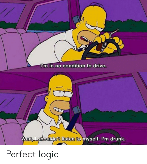 Drunk, Logic, and Drive: I'm in no condition to drive.  Wait, Ishouldn't listen to myself. I'm drunk. Perfect logic