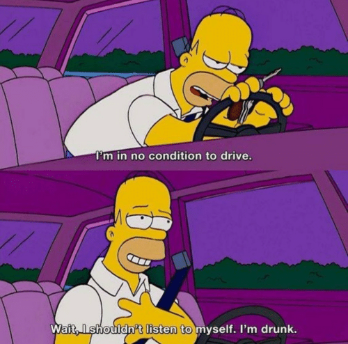 myself: I'm in no condition to drive.  Wait, Ishouldn't listen to myself. I'm drunk.
