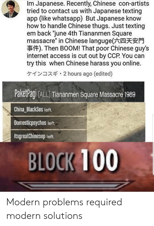 "Anaconda, Internet, and Texting: Im Japanese. Recently, Chinese con-artists  tried to contact us with Japanese texting  app (like whatsapp) But Japanese know  how to handle Chinese thugs. Just texting  em back ""june 4th Tiananmen Square  massacre"" in Chinese languge(六四天安門  事件). Then BOOM! That poor Chinese guy's  internet access is cut out by CCP You can  try this when Chinese harass you online.  ケインコスギ. 2 hours ago (edited)  PaketPagi (ALL Tiananmen Square Massacre 1989  China BlackSes left  Domesticpsychos left.  Itsgreatchinesep left.  BLOCK 100 Modern problems required modern solutions"