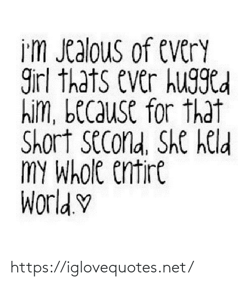 Im Jealous: i'm Jealous of every  girl thats ever hugged  him, because for that  Short second, She held  MY Whole entire  World.♡ https://iglovequotes.net/