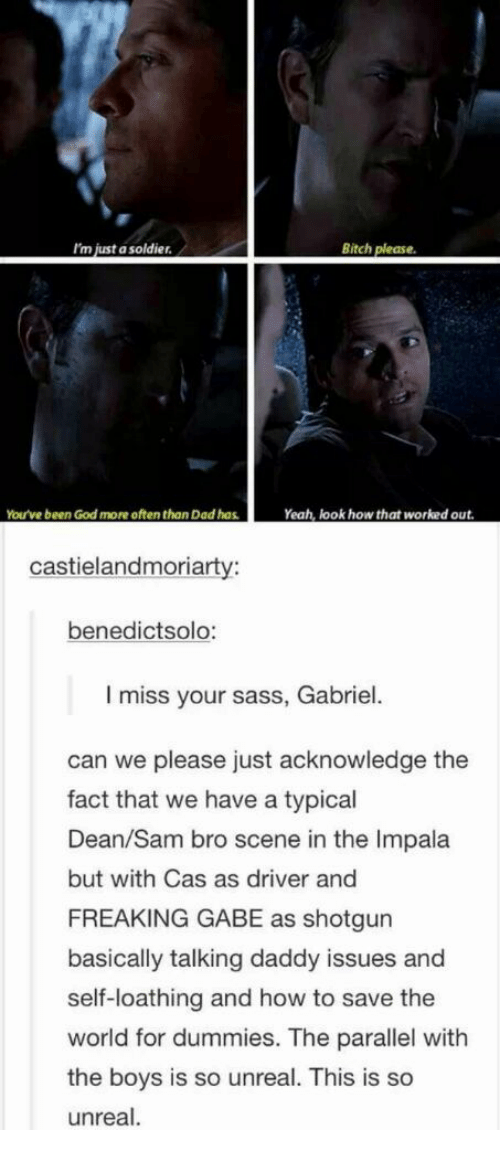 Unrealism: I'm just a soldier  Bitch please  You've been God more often than Dad has  Yeah, look how that worked out  castielandmoriarty:  benedictsolo:  I miss your sass, Gabriel  can we please just acknowledge the  fact that we have a typical  Dean/Sam bro scene in the Impala  but with Cas as driver and  FREAKING GABE as shotgun  basically talking daddy issues and  self-loathing and how to save the  world for dummies. The parallel with  the boys is so unreal. This is so  unreal.