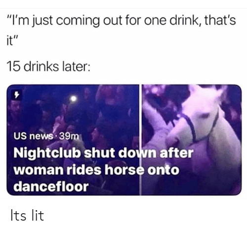 "Rides: ""I'm just coming out for one drink, that's  it""  15 drinks later:  US news 39m  Nightclub shut down after  woman rides horse onto  dancefloor Its lit"