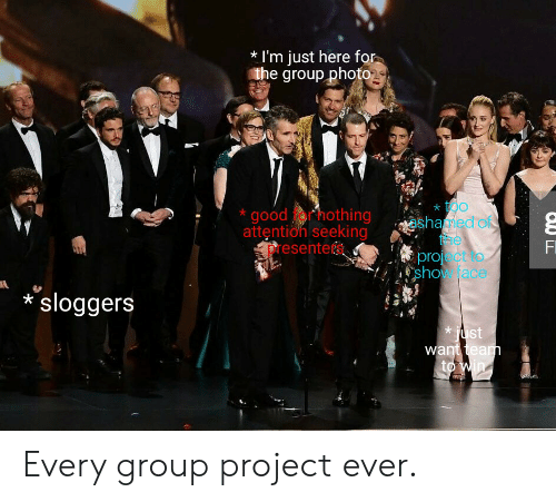 Im Just Here For The: I'm just here for  the group photo  too  shaed o  e  project o  show ace  good hothing  attention seeking  resenters  nD  Fi  sloggers  just  want team  to win Every group project ever.