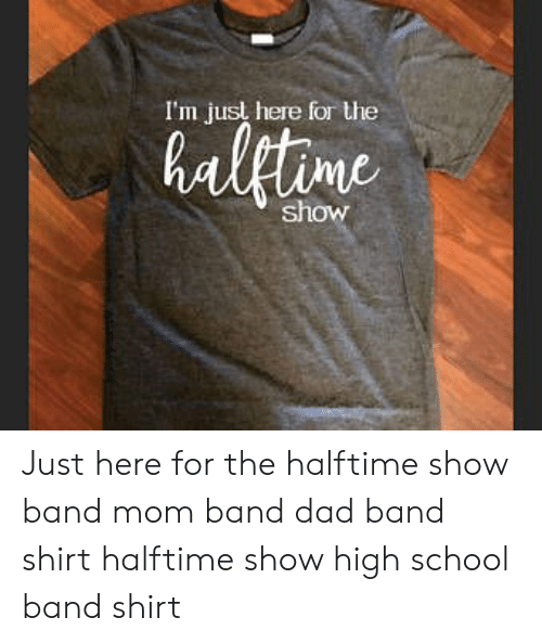 Im Just Here For The: I'm just here for the  haletine  show Just here for the halftime show band mom band dad band shirt halftime show high school band shirt