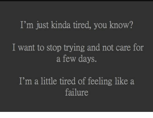 Im A Little: I'm just kinda tired, you know?  I want to stop trying and not care for  a few days.  I'm a little tired of feeling like a  failure