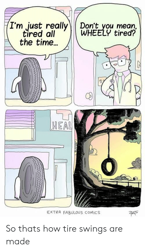 Reddit, Mean, and Time: (I'm just really  tired all  the time...  Don't you mean  WHEELY tired?  HEAL  EXTRA FABULOUS COMICS So thats how tire swings are made