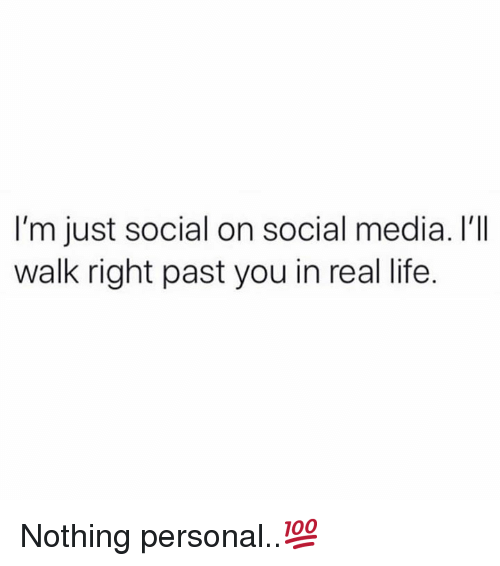 Life, Social Media, and Hood: I'm just social on social media. I'I  walk right past you in real life. Nothing personal..💯