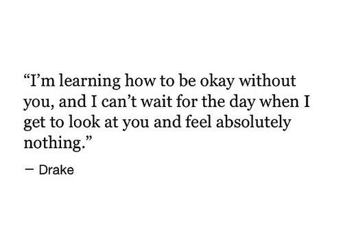 """Absolutely Nothing: """"I'm learning how to be okay without  you, and I can't wait for the day when I  get to look at you and feel absolutely  nothing.""""  - Drake"""