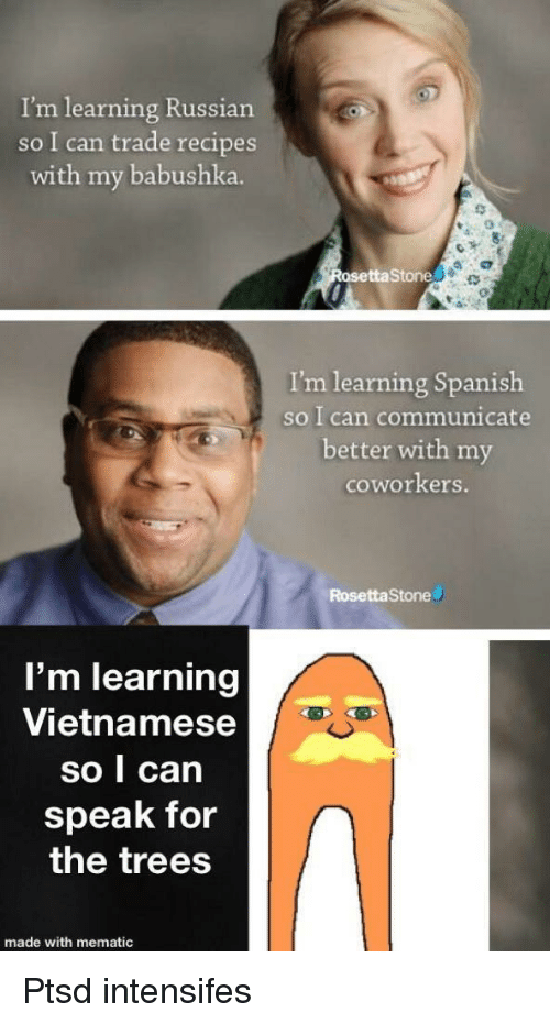 Spanish, Recipes, and Russia: I'm learning Russia  so I can trade recipes  with my babushka.  taStone  I'm learning Spanish  so I can communicate  better with my  coworkers.  RosettaStone  l'm learning  Vietnamese  so I can  speak for  the trees  made with mematic Ptsd intensifes