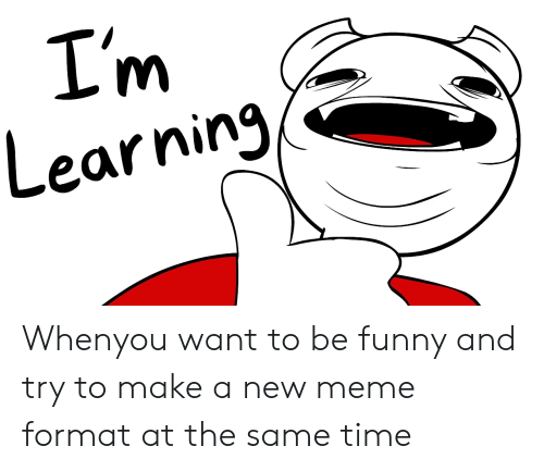 Funny, Meme, and Time: I'm  Learning Whenyou want to be funny and try to make a new meme format at the same time