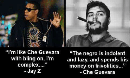 "indolent: ""I'm like Che Guevara ""The negro is indolent  with bling on, i'm  complex..""  Jay Z  and lazy, and spends his  money on frivolities...""  -Che Guevara  91"