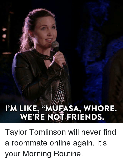 "Whoreing: I'M LIKE, ""MUFASA, WHORE.  WE'RE NOT FRIENDS. Taylor Tomlinson will never find a roommate online again. It's your Morning Routine."