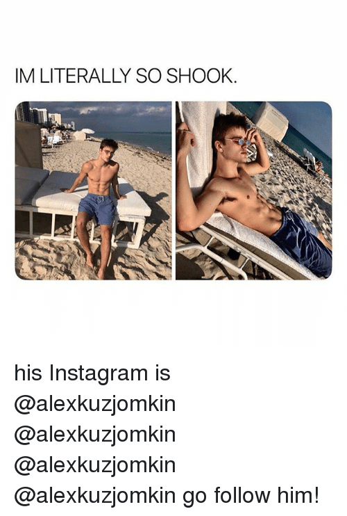Instagram, Girl Memes, and Him: IM LITERALLY SO SHOOK his Instagram is @alexkuzjomkin @alexkuzjomkin @alexkuzjomkin @alexkuzjomkin go follow him!
