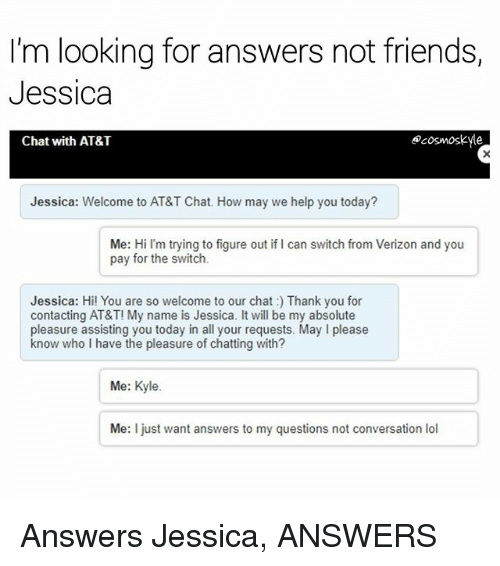 Kylee: I'm looking for answers not friends,  Jessica  Chat with AT&T  ecosmoskyle  Jessica: Welcome to AT&T Chat. How may we help you today?  Me: Hi I'm trying to figure out if I can switch from Verizon and you  pay for the switch.  Jessica: Hi! You are so welcome to our chat: Thank you for  contacting AT&T! My name is Jessica. It will be my absolute  pleasure assisting you today in all your requests. May I please  know who I have the pleasure of chatting with?  Me: Kyle.  Me: I just want answers to my questions not conversation lol Answers Jessica, ANSWERS