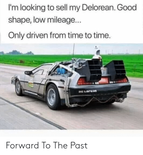 The Past: I'm looking to sell my Delorean. Good  shape, low mileage...  Only driven from time to time. Forward To The Past