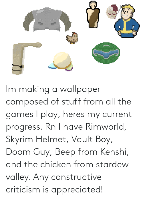 Wallpaper: Im making a wallpaper composed of stuff from all the games I play, heres my current progress. Rn I have Rimworld, Skyrim Helmet, Vault Boy, Doom Guy, Beep from Kenshi, and the chicken from stardew valley. Any constructive criticism is appreciated!