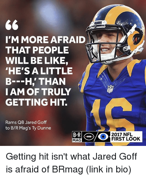 Hitted: I'M MORE AFRAID  THAT PEOPLE  WILL BE LIKE,  HE'S ALITTLE  B--H,' THAN  IAM OF TRULY  GETTING HIT.  Rams QB Jared Goff  to B/R Mag's Ty Dunne  2017 NFL  MAG  FIRST LOOK Getting hit isn't what Jared Goff is afraid of BRmag (link in bio)