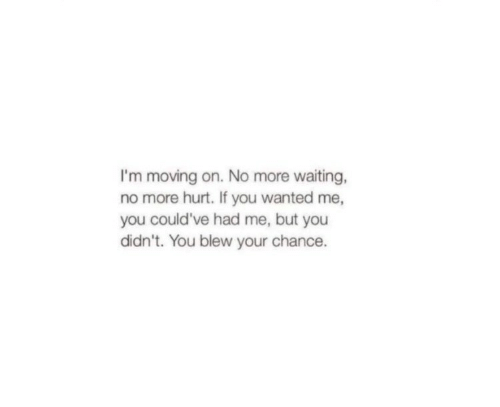 Blew: I'm moving on. No more waiting,  no more hurt. If you wanted me,  you could've had me, but you  didn't. You blew your chance.