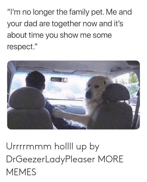 "the family: ""I'm no longer the family pet. Me and  your dad are together now and it's  about time you show me some  respect."" Urrrrmmm hollll up by DrGeezerLadyPleaser MORE MEMES"