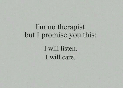 Will, You, and This: I'm no therapist  but I promise you this:  I will listen.  I will care.