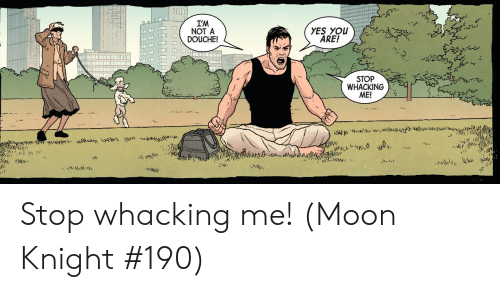 Moon, Yes, and Moon Knight: I'M  NOT A  DOUCHE!  YES YOU  ARE!  STOP  WHACKING  ME!  yLe  M Stop whacking me! (Moon Knight #190)