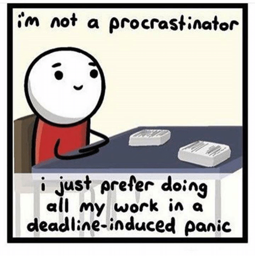 Procrastining: im not a procrastinator  i just prefer doing  all my work in a  deadline-induced panic