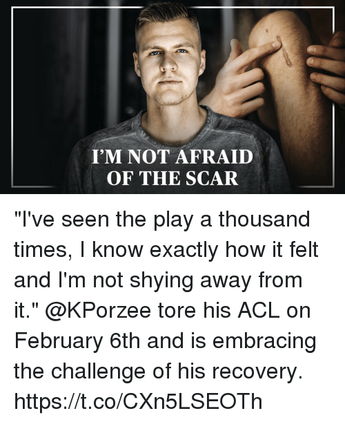 "acl: I'M NOT AFRAID  OF THE SCAR ""I've seen the play a thousand times, I know exactly how it felt and I'm not shying away from it.""  @KPorzee tore his ACL on February 6th and is embracing the challenge of his recovery. https://t.co/CXn5LSEOTh"