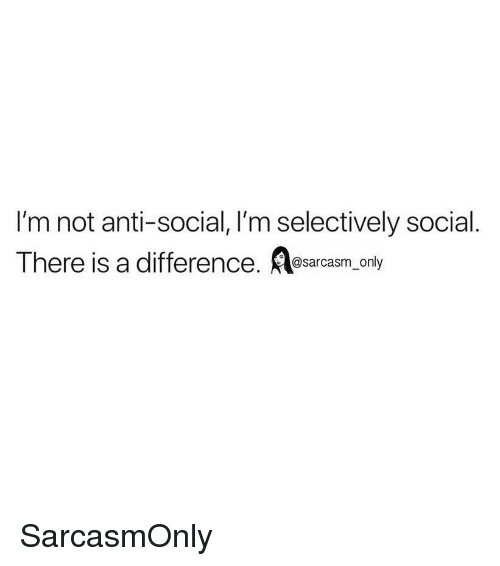 Funny, Memes, and Anti: I'm not anti-social, I'm selectively social.  There is a difference. _only SarcasmOnly
