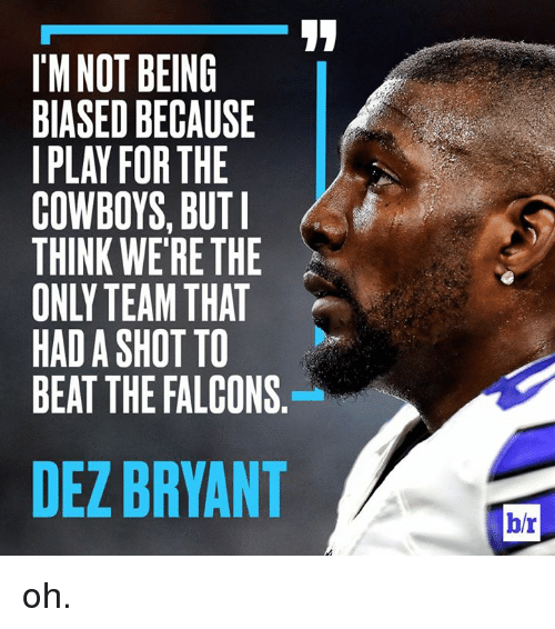 Dallas Cowboys, Dez Bryant, and Falcons: I'M NOT BEING  BIASED BECAUSE  IPLAY FOR THE  COWBOYS, BUT  THINK WE'RE THE  ONLY TEAM THAT  HAD A SHOT TO  BEAT THE FALCONS  DEZ BRYANT  b/r oh.
