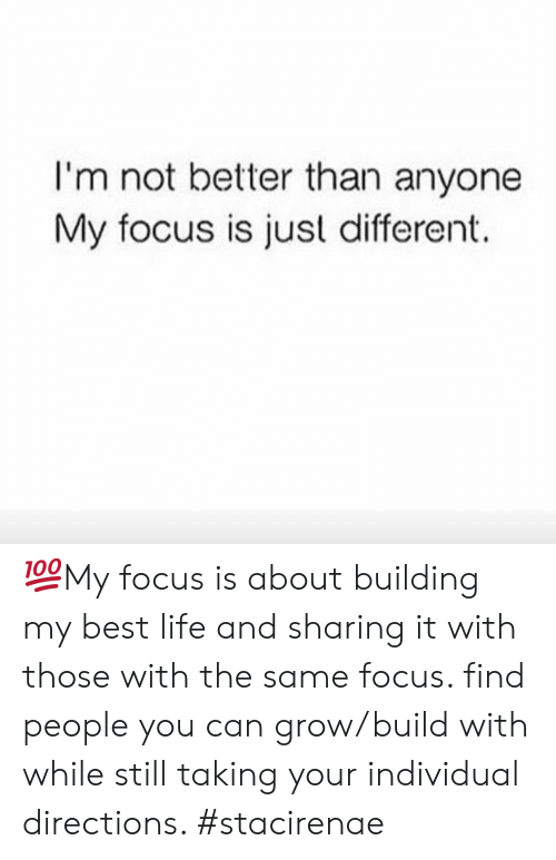 Life, Best, and Focus: I'm not better than anyone  My focus is just different. 💯My focus is about building my best life and sharing it with those with the same focus. find people you can grow/build with while still taking your individual directions. #stacirenae