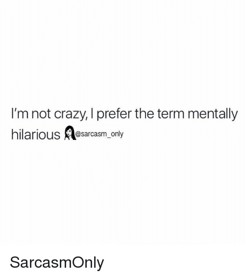 Crazy, Funny, and Memes: I'm not crazy, I prefer the term mentally  hilarious lesarcasm. only SarcasmOnly