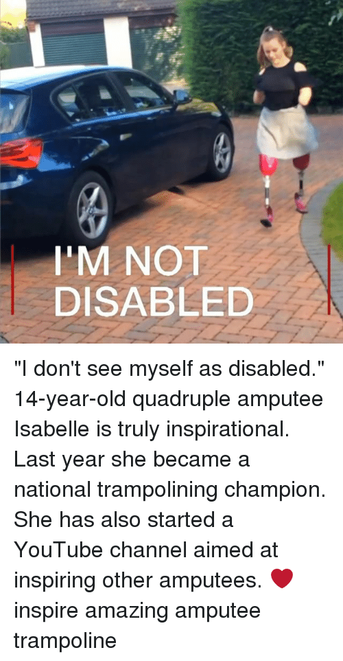 "Memes, youtube.com, and Trampoline: I'M NOT  DISABLED ""I don't see myself as disabled."" 14-year-old quadruple amputee Isabelle is truly inspirational. Last year she became a national trampolining champion. She has also started a YouTube channel aimed at inspiring other amputees. ❤️ inspire amazing amputee trampoline"