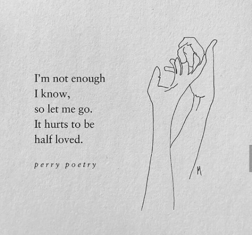 let me go: I'm not enough  I know,  so let me go.  It hurts to be  half loved.  perry poetry