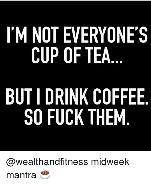 Gym, Coffee, and Fuck: I'M NOT EVERYONE'S  CUP OF TEA  BUT I DRINK COFFEE  SO FUCK THEM @wealthandfitness midweek mantra ☕️