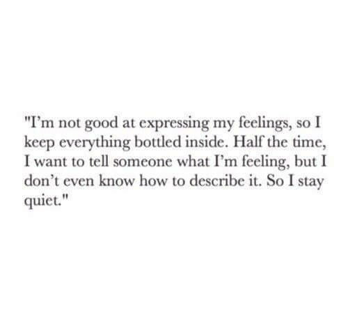 """Good, How To, and Quiet: """"I'm not good at expressing my feelings, so I  keep everything bottled inside. Half the time,  I want to tell someone what I'm feeling, but I  don't even know how to describe it. So I stay  quiet."""