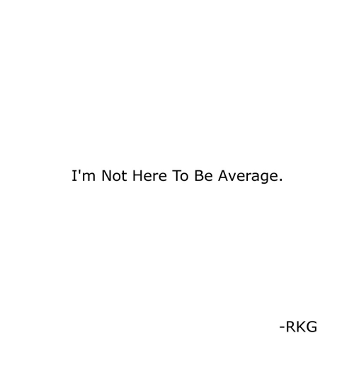 Average,  Im Not Here, and Here: I'm Not Here To Be Average.  RKG