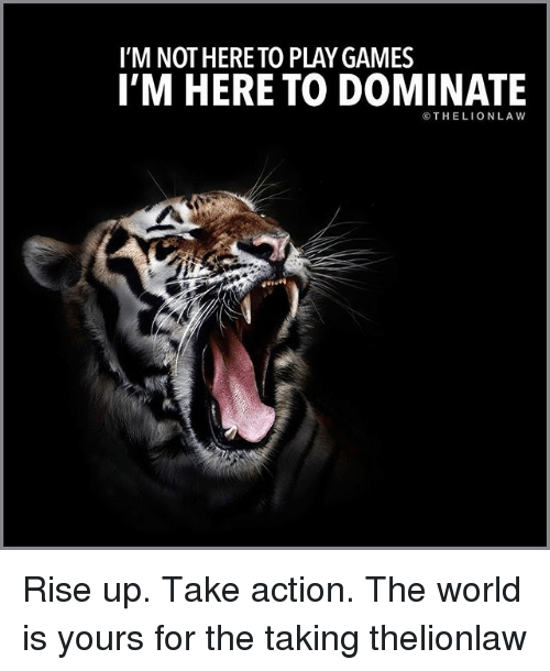 Memes, Games, and World: I'M NOT HERE TO PLAY GAMES  I'M HERE TO DOMINATE  ⓒTHELIONLAw Rise up. Take action. The world is yours for the taking thelionlaw