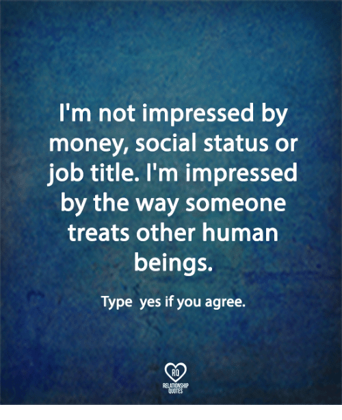 Jobbed: I'm not impressed by  money, social status or  job title. l'm impressed  by the way someone  treats other human  beings.  Type yes if you agree.  RQ  ELATIONSHIP  UOTES