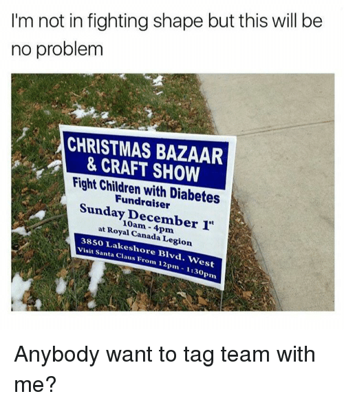 tag team: I'm not in fighting shape but this will be  no problem  CHRISTMAS BAZAAR  & CRAFT SHOW  Fight Chidren Diabetes  Fundraiser  Sunday December  at Royal Canada 38so Legion  visit Santa Blvd  Claus From 12pm est  pm Anybody want to tag team with me?
