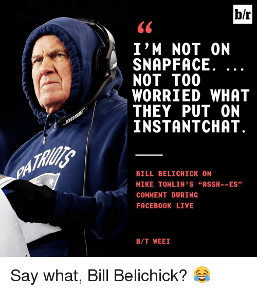 """Bill Belichick, Mike Tomlin, and Sports: I'M NOT ON  SNAP FACE  NOT TOO  WORRIED WHAT  THEY PUT ON  INSTANT CHAT  BILL BELICHICK ON  MIKE TOMLIN S """"ASSH  ES  COMMENT DURING  FACEBOOK LIVE  H/T WEEI Say what, Bill Belichick? 😂"""