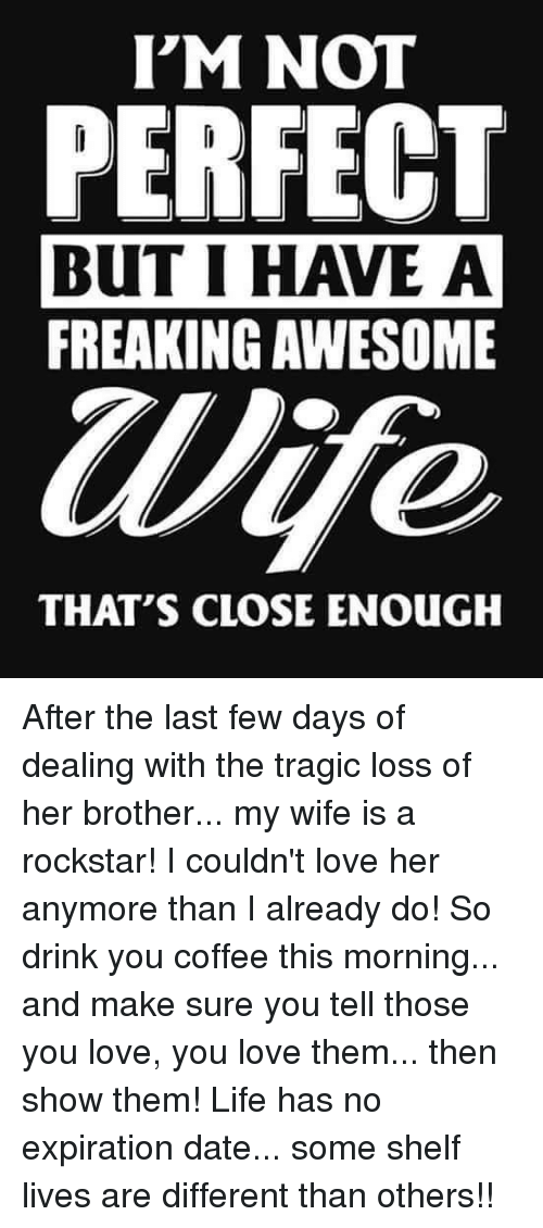 Life, Love, and Memes: I'M NOT  PERFECT  BUT I HAVE A  FREAKING AWESOME  Wife  THAT'S CLOSE ENOUGH After the last few days of dealing with the tragic loss of her brother... my wife is a rockstar! I couldn't love her anymore than I already do! So drink you coffee this morning... and make sure you tell those you love, you love them... then show them! Life has no expiration date... some shelf lives are different than others!!