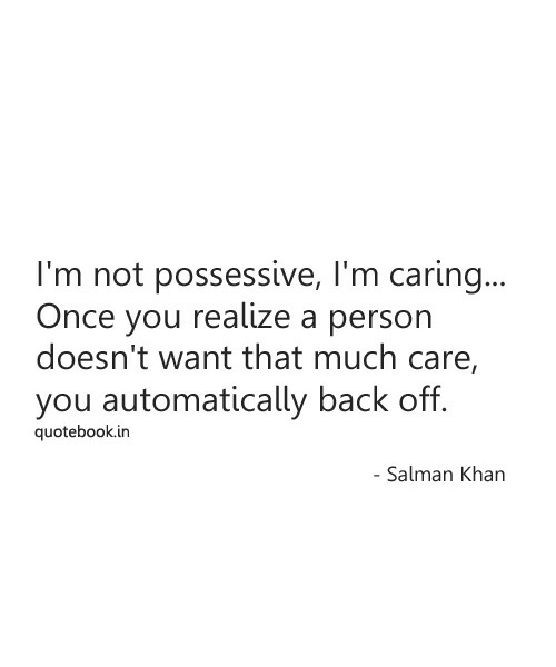 possessive: I'm not possessive, I'm carin..  Once you realize a person  doesn't want that much care,  you automatically back off.  quotebook.in  Salman Khan