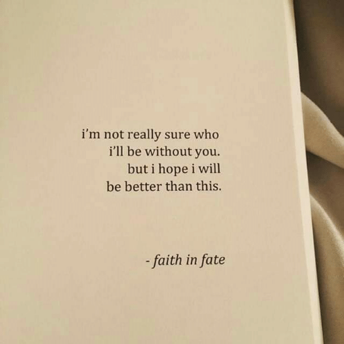 not really: i'm not really sure who  i'll be without you.  but i hope i will  be better than this.  faith in fate